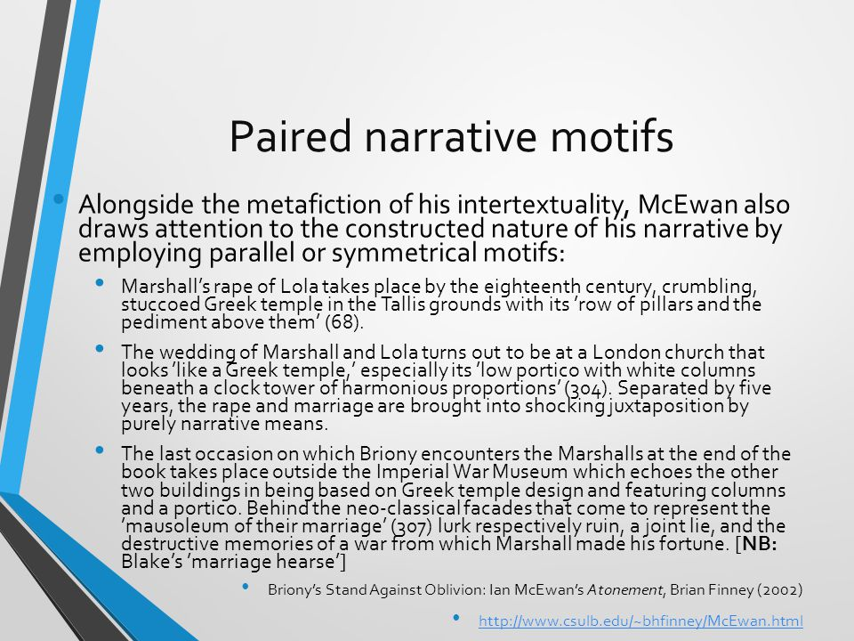 Paired narrative motifs Alongside the metafiction of his intertextuality, McEwan also draws attention to the constructed nature of his narrative by employing parallel or symmetrical motifs: Marshall's rape of Lola takes place by the eighteenth century, crumbling, stuccoed Greek temple in the Tallis grounds with its 'row of pillars and the pediment above them' (68).