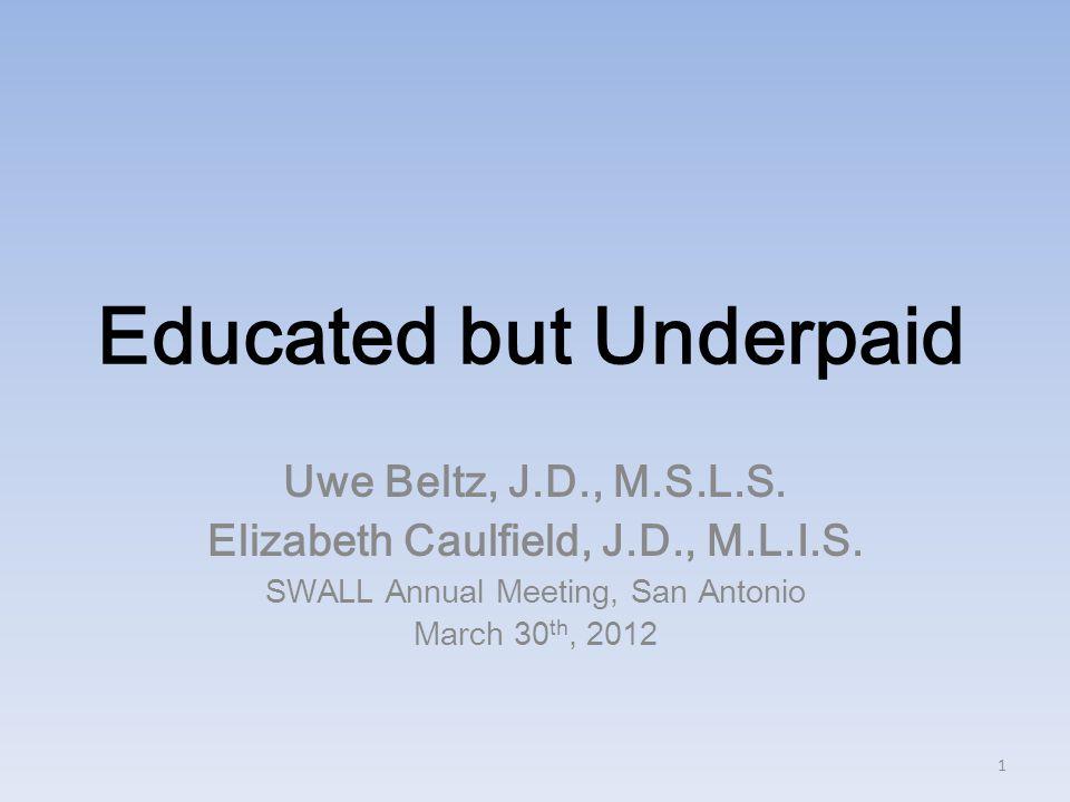 Educated but Underpaid Uwe Beltz, J.D., M.S.L.S. Elizabeth Caulfield, J.D., M.L.I.S.