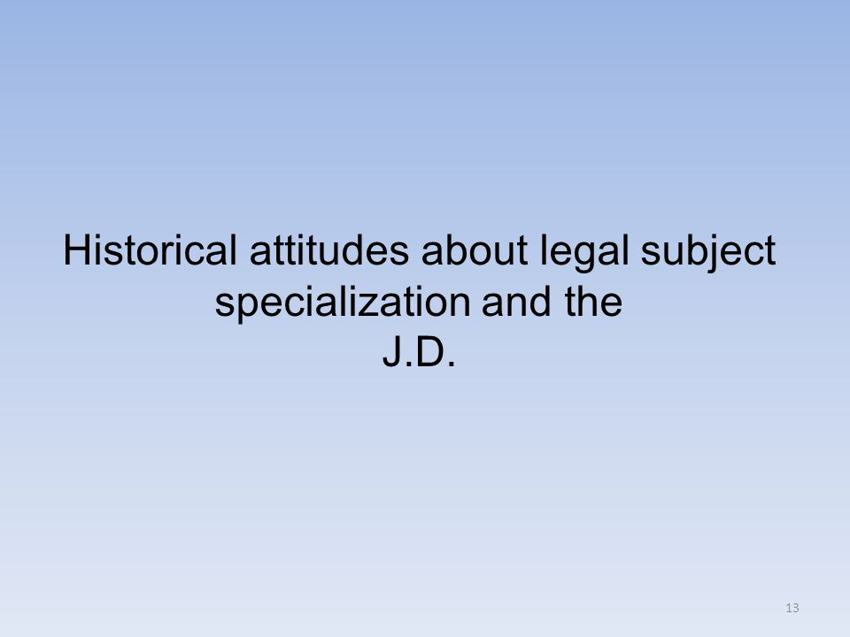 13 Historical attitudes about legal subject specialization and the J.D.