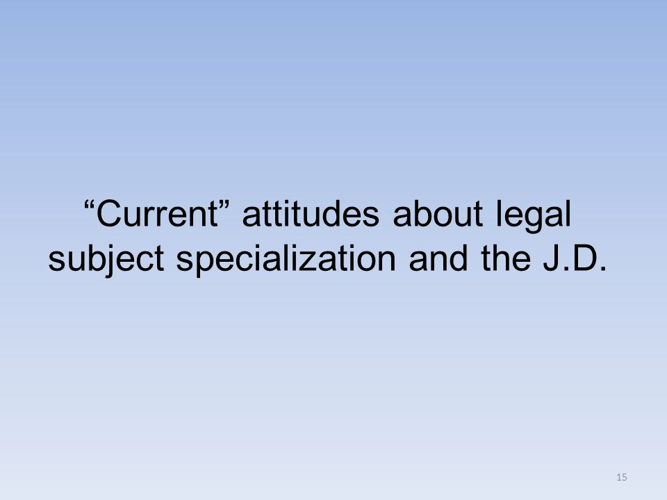 15 Current attitudes about legal subject specialization and the J.D.