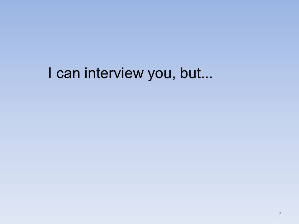 I can interview you, but... 2