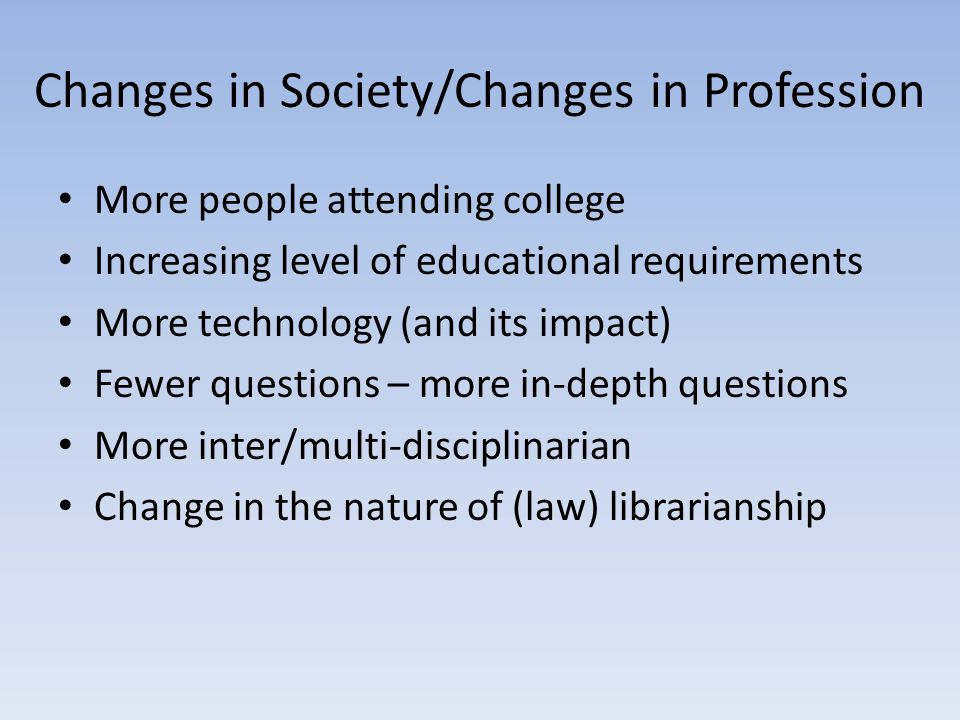 Changes in Society/Changes in Profession More people attending college Increasing level of educational requirements More technology (and its impact) Fewer questions – more in-depth questions More inter/multi-disciplinarian Change in the nature of (law) librarianship
