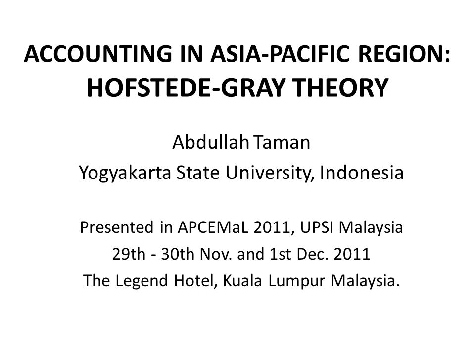 ACCOUNTING IN ASIA-PACIFIC REGION: HOFSTEDE-GRAY THEORY Abdullah Taman Yogyakarta State University, Indonesia Presented in APCEMaL 2011, UPSI Malaysia 29th - 30th Nov.