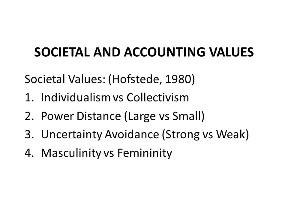 SOCIETAL AND ACCOUNTING VALUES Societal Values: (Hofstede, 1980) 1.Individualism vs Collectivism 2.Power Distance (Large vs Small) 3.Uncertainty Avoidance (Strong vs Weak) 4.Masculinity vs Femininity