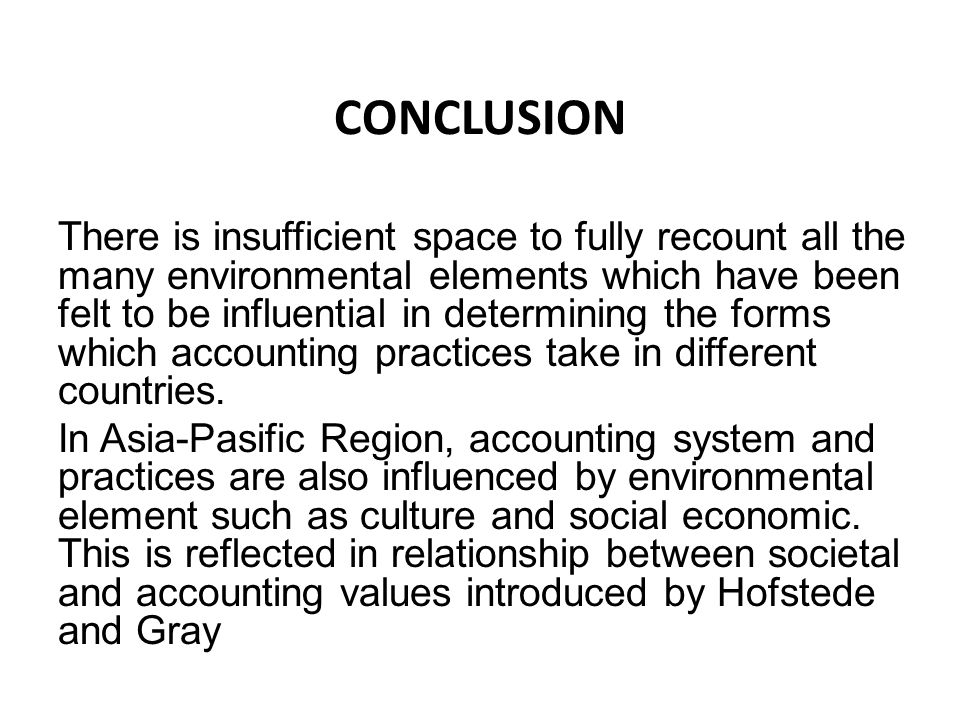 CONCLUSION There is insufficient space to fully recount all the many environmental elements which have been felt to be influential in determining the forms which accounting practices take in different countries.