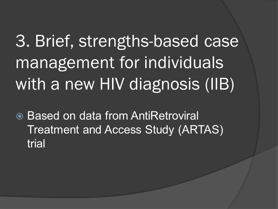 3. Brief, strengths-based case management for individuals with a new HIV diagnosis (IIB)  Based on data from AntiRetroviral Treatment and Access Stud