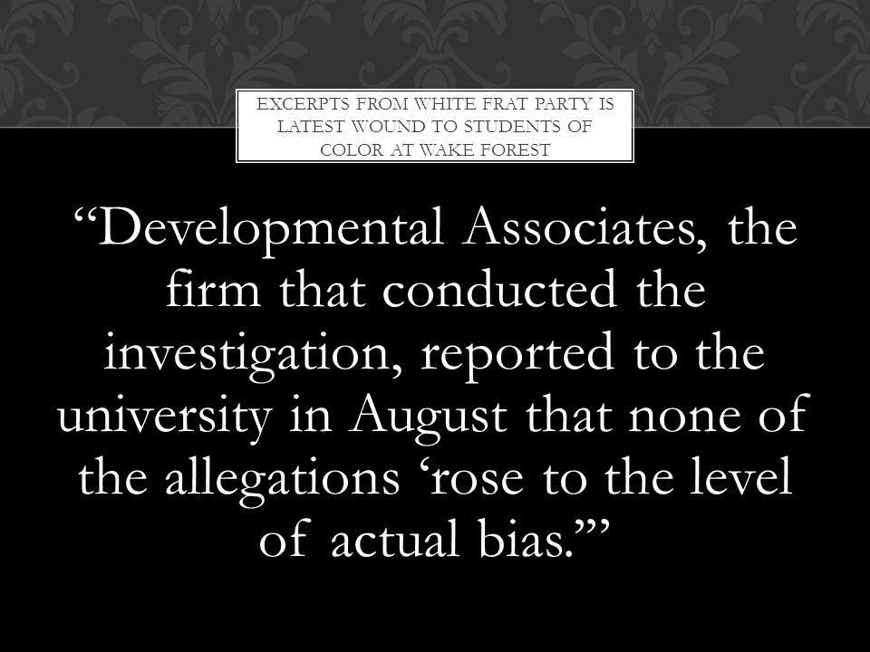 Developmental Associates, the firm that conducted the investigation, reported to the university in August that none of the allegations 'rose to the level of actual bias.' EXCERPTS FROM WHITE FRAT PARTY IS LATEST WOUND TO STUDENTS OF COLOR AT WAKE FOREST