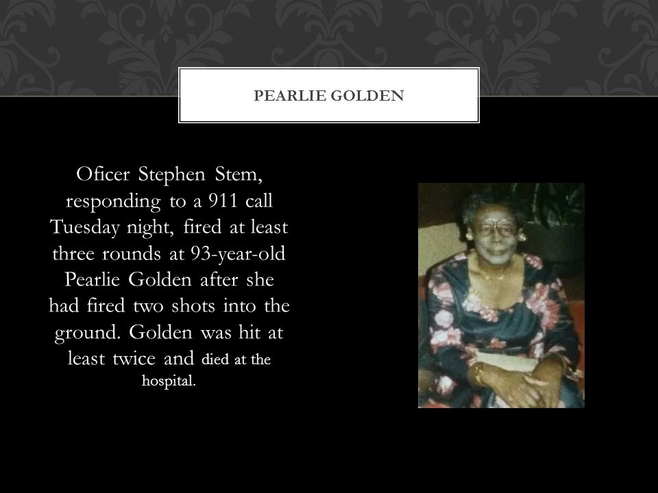 Oficer Stephen Stem, responding to a 911 call Tuesday night, fired at least three rounds at 93-year-old Pearlie Golden after she had fired two shots into the ground.