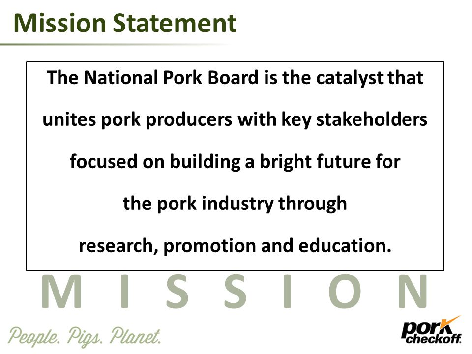 Mission Statement The National Pork Board is the catalyst that unites pork producers with key stakeholders focused on building a bright future for the pork industry through research, promotion and education.