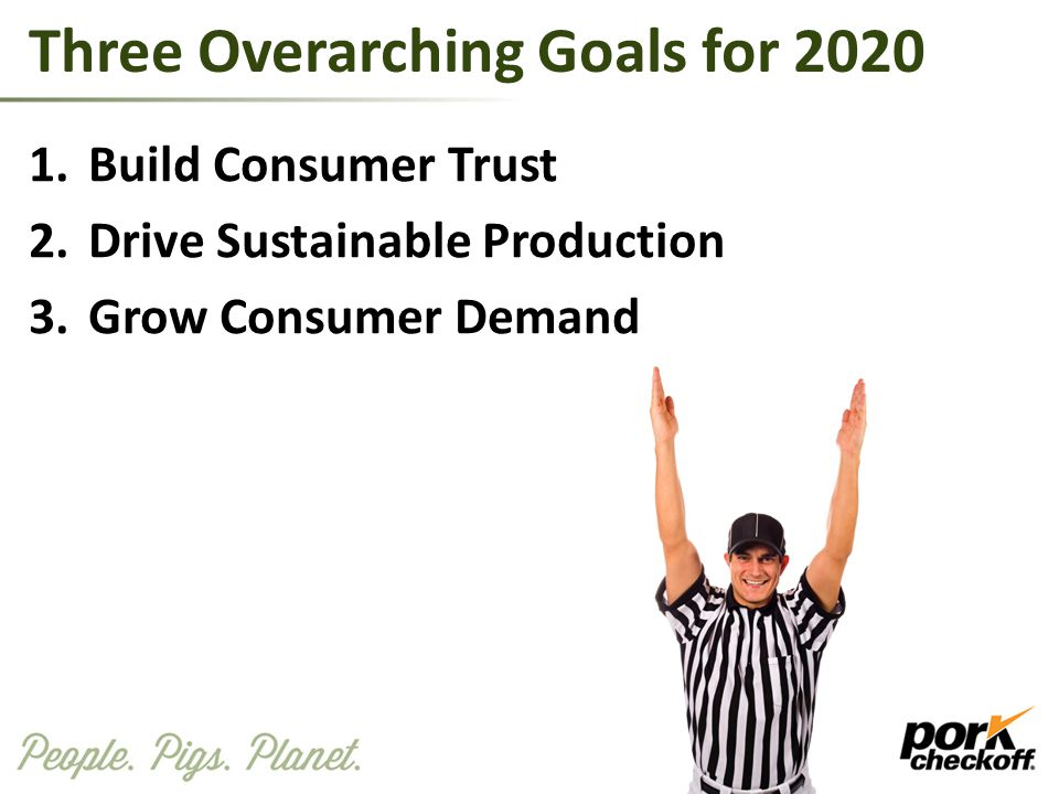 1.Build Consumer Trust 2.Drive Sustainable Production 3.Grow Consumer Demand Three Overarching Goals for 2020