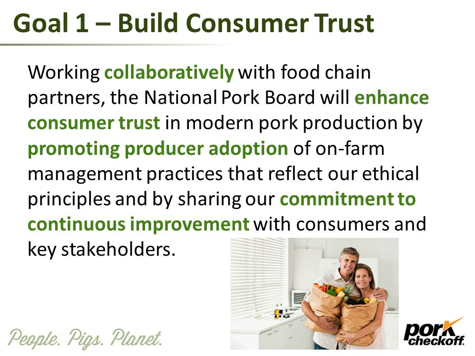Goal 1 – Build Consumer Trust Working collaboratively with food chain partners, the National Pork Board will enhance consumer trust in modern pork pro