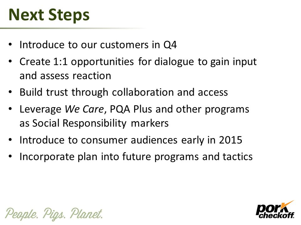 Introduce to our customers in Q4 Create 1:1 opportunities for dialogue to gain input and assess reaction Build trust through collaboration and access Leverage We Care, PQA Plus and other programs as Social Responsibility markers Introduce to consumer audiences early in 2015 Incorporate plan into future programs and tactics Next Steps