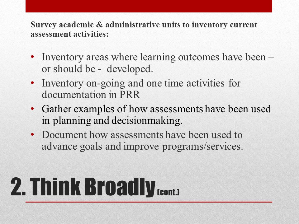 2. Think Broadly (cont.) Survey academic & administrative units to inventory current assessment activities: Inventory areas where learning outcomes ha