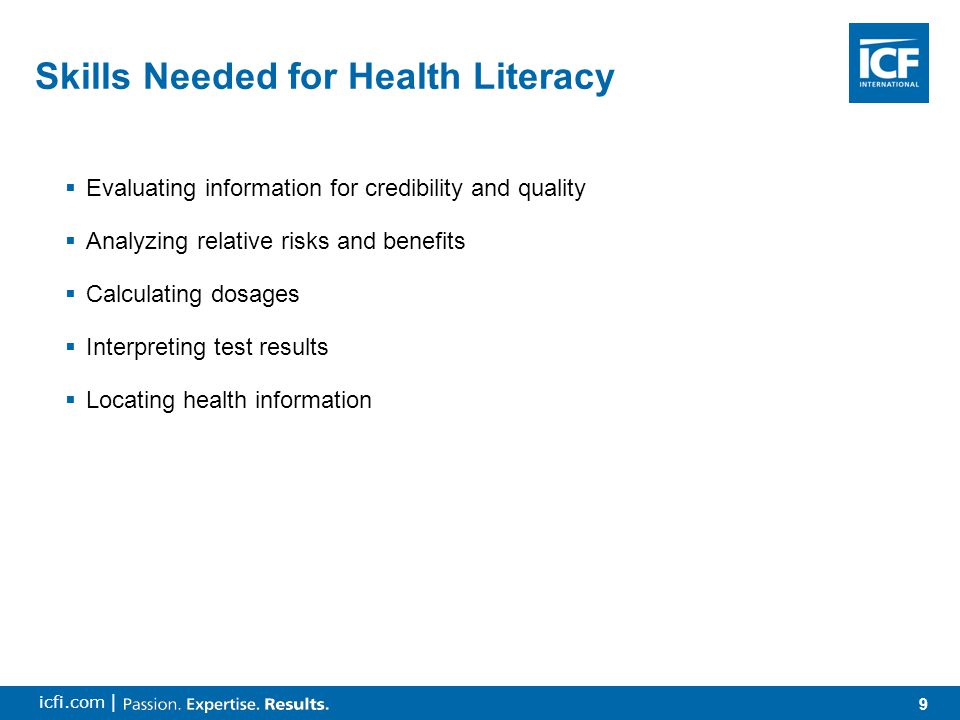 9 icfi.com |  Evaluating information for credibility and quality  Analyzing relative risks and benefits  Calculating dosages  Interpreting test results  Locating health information Skills Needed for Health Literacy