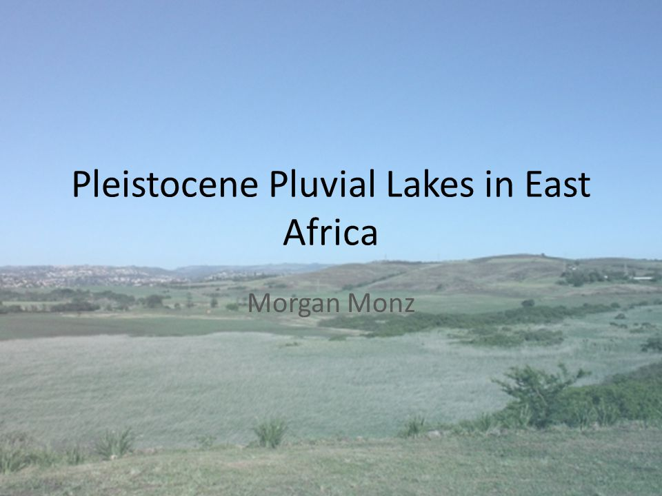 Pleistocene Pluvial Lakes in East Africa Morgan Monz