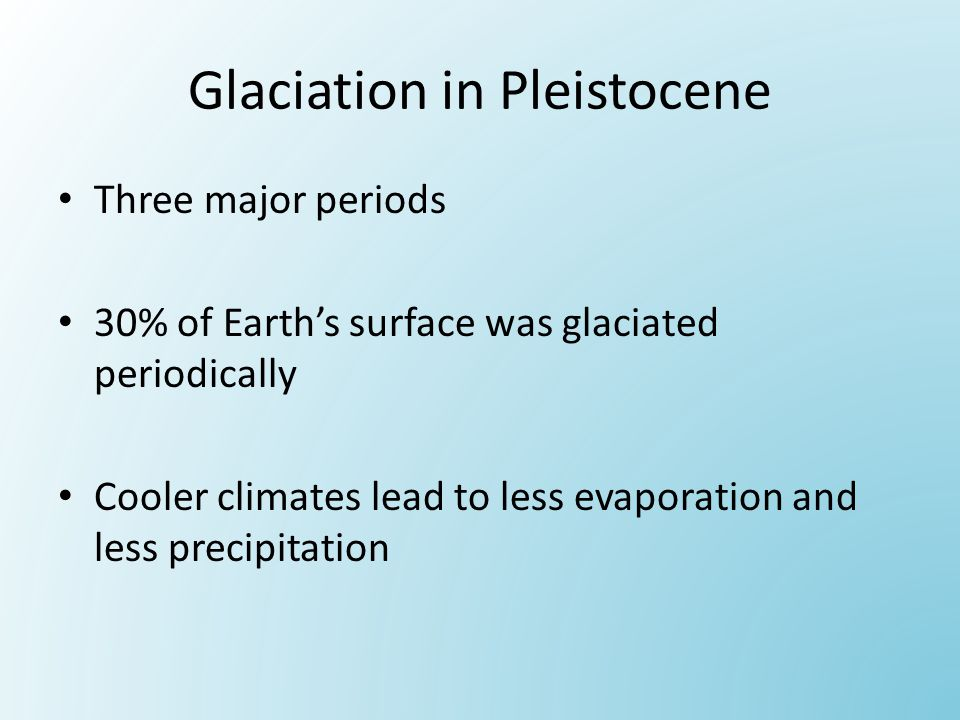 Glaciation in Pleistocene Three major periods 30% of Earth's surface was glaciated periodically Cooler climates lead to less evaporation and less precipitation