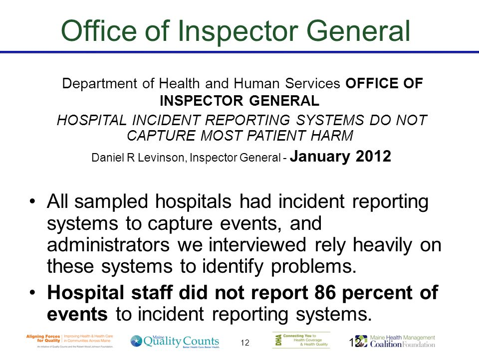 12 Office of Inspector General Department of Health and Human Services OFFICE OF INSPECTOR GENERAL HOSPITAL INCIDENT REPORTING SYSTEMS DO NOT CAPTURE MOST PATIENT HARM Daniel R Levinson, Inspector General - January 2012 All sampled hospitals had incident reporting systems to capture events, and administrators we interviewed rely heavily on these systems to identify problems.