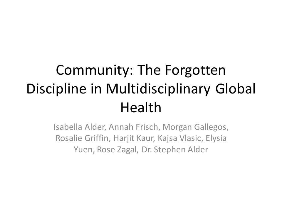 Community: The Forgotten Discipline in Multidisciplinary Global Health Isabella Alder, Annah Frisch, Morgan Gallegos, Rosalie Griffin, Harjit Kaur, Ka