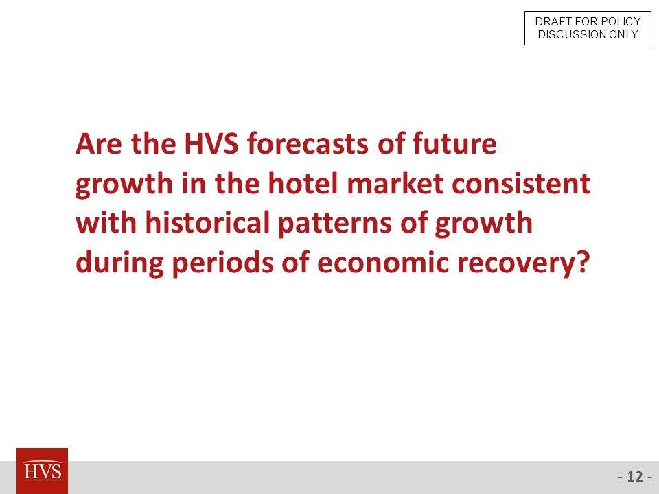 - 12 - Are the HVS forecasts of future growth in the hotel market consistent with historical patterns of growth during periods of economic recovery.