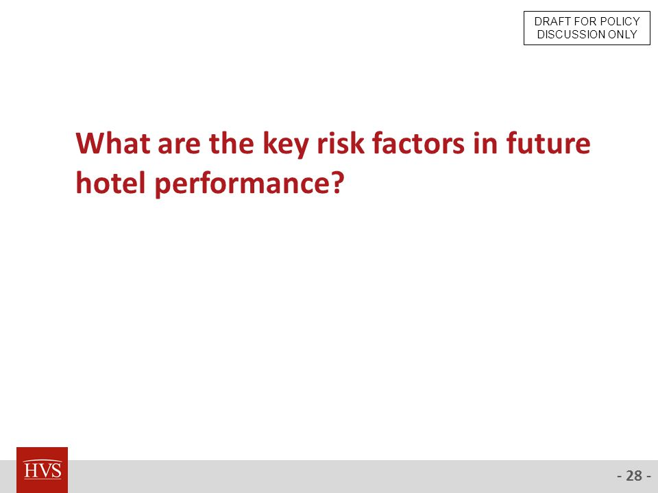 - 28 - What are the key risk factors in future hotel performance DRAFT FOR POLICY DISCUSSION ONLY