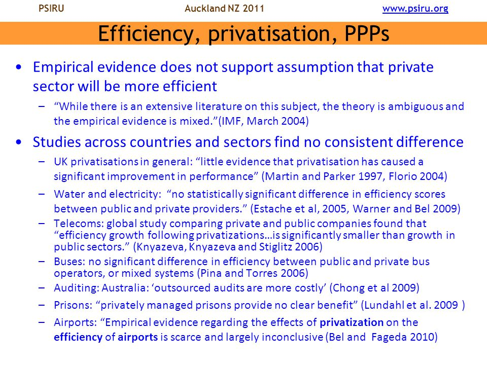 PSIRU Auckland NZ 2011 www.psiru.orgwww.psiru.org Efficiency, privatisation, PPPs Empirical evidence does not support assumption that private sector will be more efficient – While there is an extensive literature on this subject, the theory is ambiguous and the empirical evidence is mixed. (IMF, March 2004) Studies across countries and sectors find no consistent difference –UK privatisations in general: little evidence that privatisation has caused a significant improvement in performance (Martin and Parker 1997, Florio 2004) –Water and electricity: no statistically significant difference in efficiency scores between public and private providers. (Estache et al, 2005, Warner and Bel 2009) –Telecoms: global study comparing private and public companies found that efficiency growth following privatizations…is significantly smaller than growth in public sectors. (Knyazeva, Knyazeva and Stiglitz 2006) –Buses: no significant difference in efficiency between public and private bus operators, or mixed systems (Pina and Torres 2006) –Auditing: Australia: 'outsourced audits are more costly' (Chong et al 2009) –Prisons: privately managed prisons provide no clear benefit (Lundahl et al.