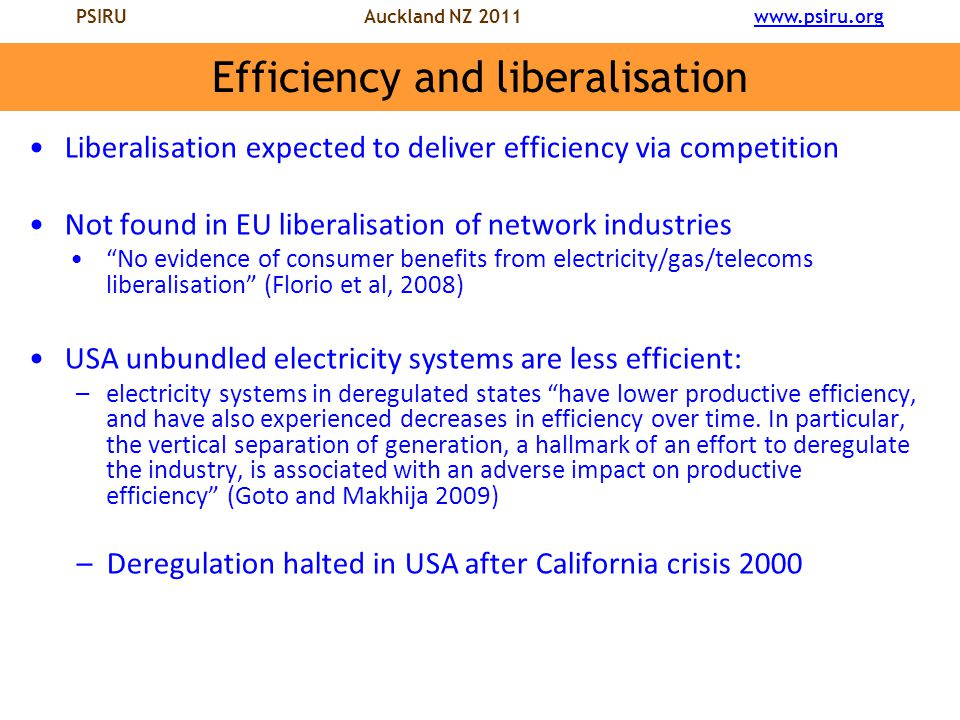 PSIRU Auckland NZ 2011 www.psiru.orgwww.psiru.org Efficiency and liberalisation Liberalisation expected to deliver efficiency via competition Not found in EU liberalisation of network industries No evidence of consumer benefits from electricity/gas/telecoms liberalisation (Florio et al, 2008) USA unbundled electricity systems are less efficient: –electricity systems in deregulated states have lower productive efficiency, and have also experienced decreases in efficiency over time.