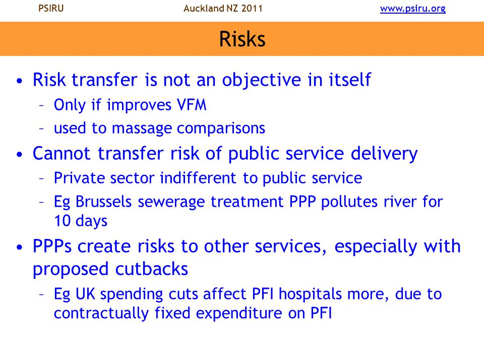PSIRU Auckland NZ 2011 www.psiru.orgwww.psiru.org Risks Risk transfer is not an objective in itself –Only if improves VFM –used to massage comparisons Cannot transfer risk of public service delivery –Private sector indifferent to public service –Eg Brussels sewerage treatment PPP pollutes river for 10 days PPPs create risks to other services, especially with proposed cutbacks –Eg UK spending cuts affect PFI hospitals more, due to contractually fixed expenditure on PFI
