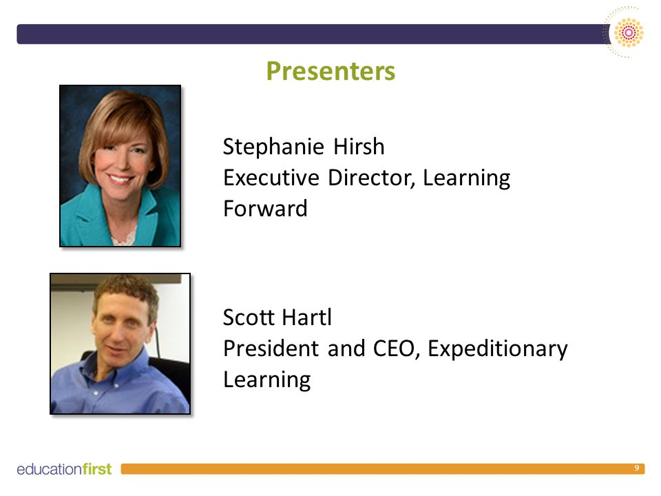 Presenters 9 Scott Hartl President and CEO, Expeditionary Learning Stephanie Hirsh Executive Director, Learning Forward