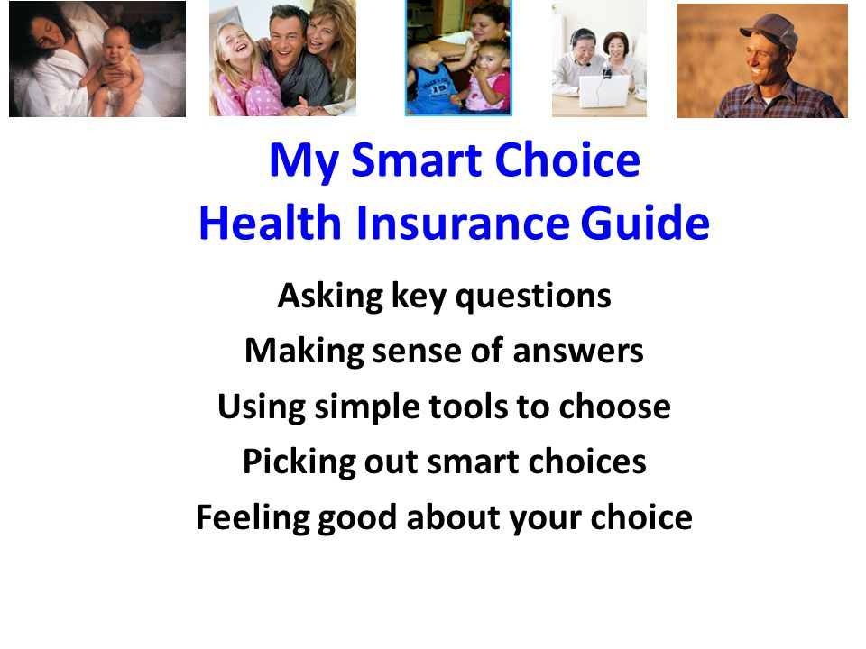 My Smart Choice Health Insurance Guide Asking key questions Making sense of answers Using simple tools to choose Picking out smart choices Feeling good about your choice