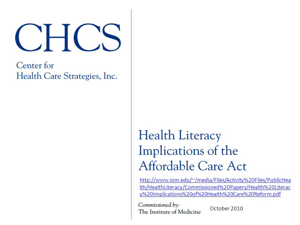 http://www.iom.edu/~/media/Files/Activity%20Files/PublicHea lth/HealthLiteracy/Commissioned%20Papers/Health%20Literac y%20Implications%20of%20Health%20Care%20Reform.pdf October 2010