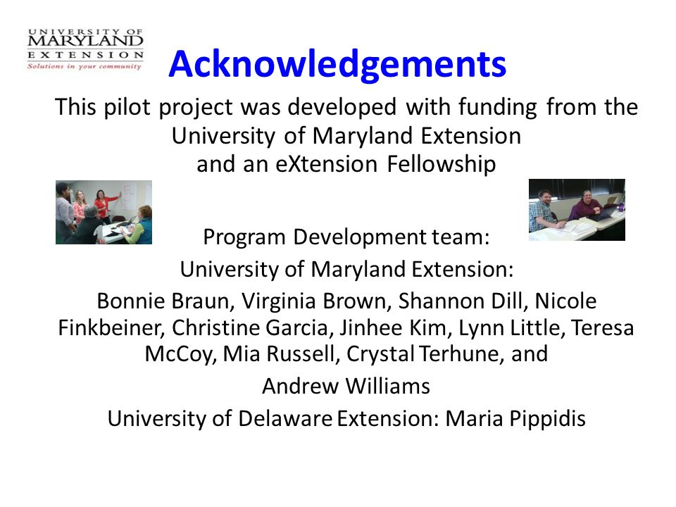 Acknowledgements This pilot project was developed with funding from the University of Maryland Extension and an eXtension Fellowship Program Development team: University of Maryland Extension: Bonnie Braun, Virginia Brown, Shannon Dill, Nicole Finkbeiner, Christine Garcia, Jinhee Kim, Lynn Little, Teresa McCoy, Mia Russell, Crystal Terhune, and Andrew Williams University of Delaware Extension: Maria Pippidis