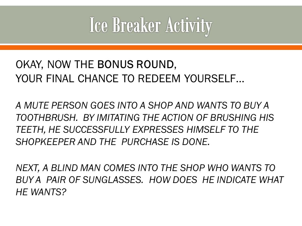 OKAY, NOW THE BONUS ROUND, YOUR FINAL CHANCE TO REDEEM YOURSELF… A MUTE PERSON GOES INTO A SHOP AND WANTS TO BUY A TOOTHBRUSH. BY IMITATING THE ACTION