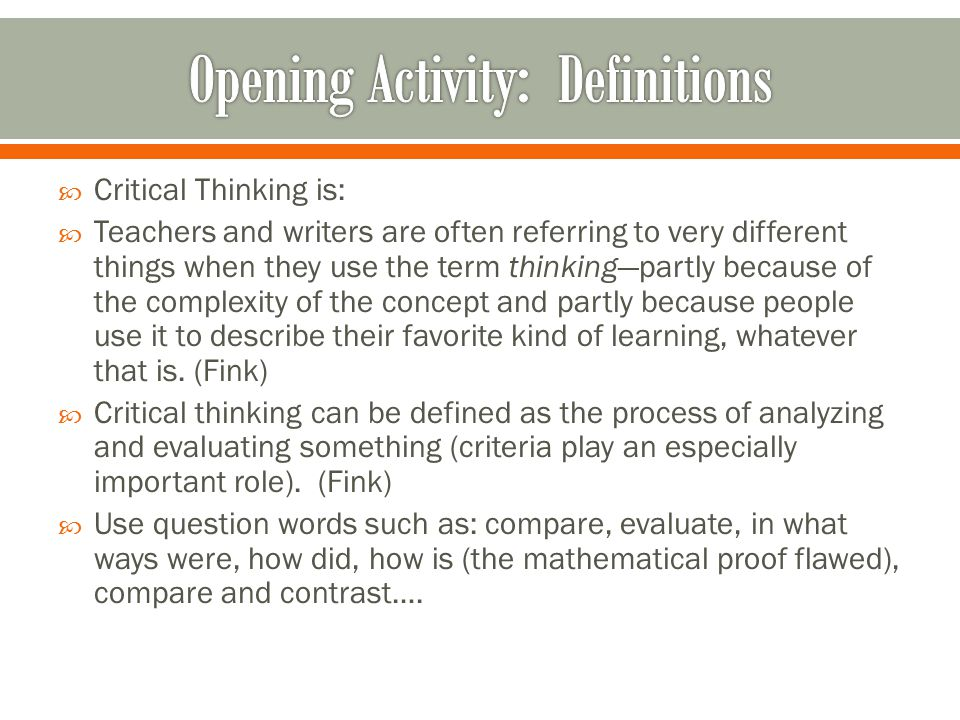  Critical Thinking is:  Teachers and writers are often referring to very different things when they use the term thinking—partly because of the comp