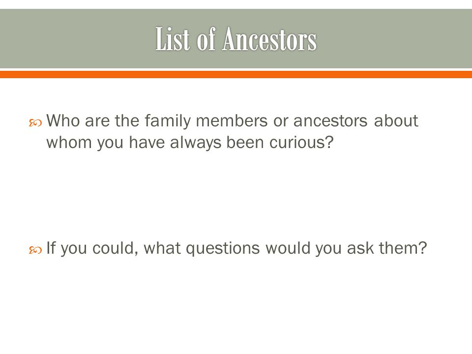  Who are the family members or ancestors about whom you have always been curious?  If you could, what questions would you ask them?