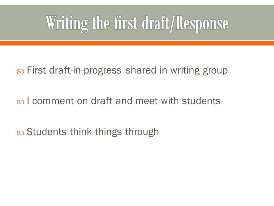  First draft-in-progress shared in writing group  I comment on draft and meet with students  Students think things through