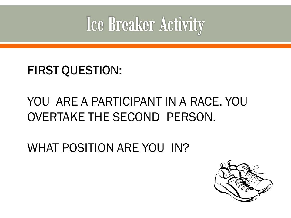 FIRST QUESTION: YOU ARE A PARTICIPANT IN A RACE. YOU OVERTAKE THE SECOND PERSON. WHAT POSITION ARE YOU IN?