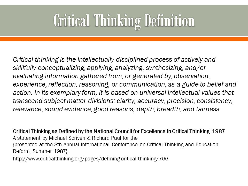 Critical thinking is the intellectually disciplined process of actively and skillfully conceptualizing, applying, analyzing, synthesizing, and/or eval