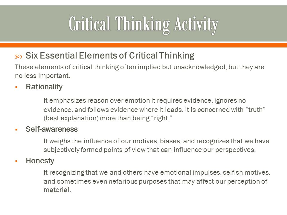  Six Essential Elements of Critical Thinking These elements of critical thinking often implied but unacknowledged, but they are no less important. 
