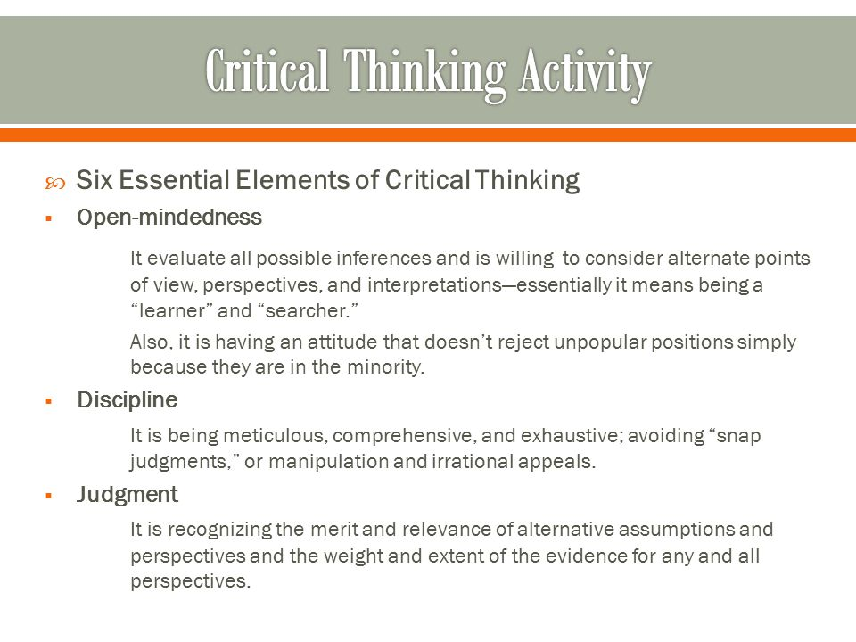  Six Essential Elements of Critical Thinking  Open-mindedness It evaluate all possible inferences and is willing to consider alternate points of vie