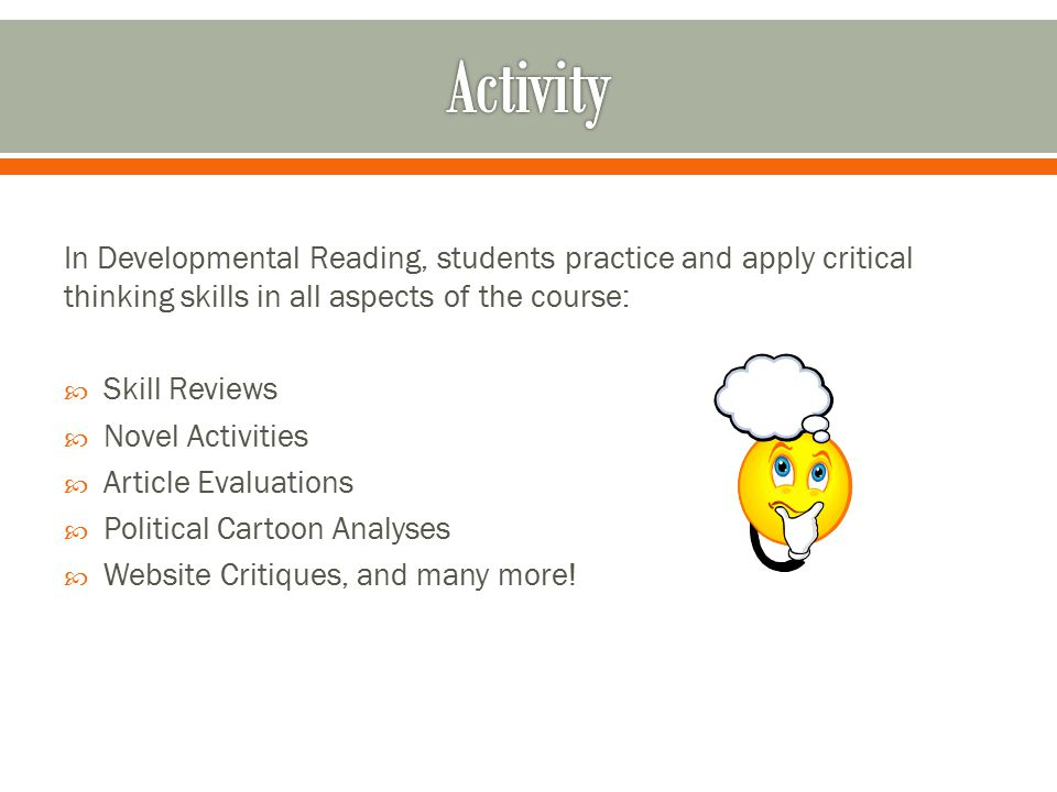 In Developmental Reading, students practice and apply critical thinking skills in all aspects of the course:  Skill Reviews  Novel Activities  Arti
