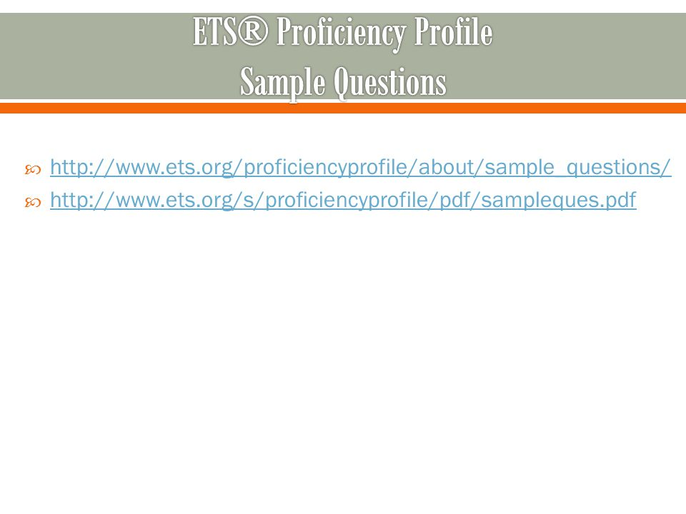  http://www.ets.org/proficiencyprofile/about/sample_questions/ http://www.ets.org/proficiencyprofile/about/sample_questions/  http://www.ets.org/s/p