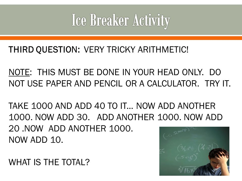 THIRD QUESTION: VERY TRICKY ARITHMETIC! NOTE: THIS MUST BE DONE IN YOUR HEAD ONLY. DO NOT USE PAPER AND PENCIL OR A CALCULATOR. TRY IT. TAKE 1000 AND