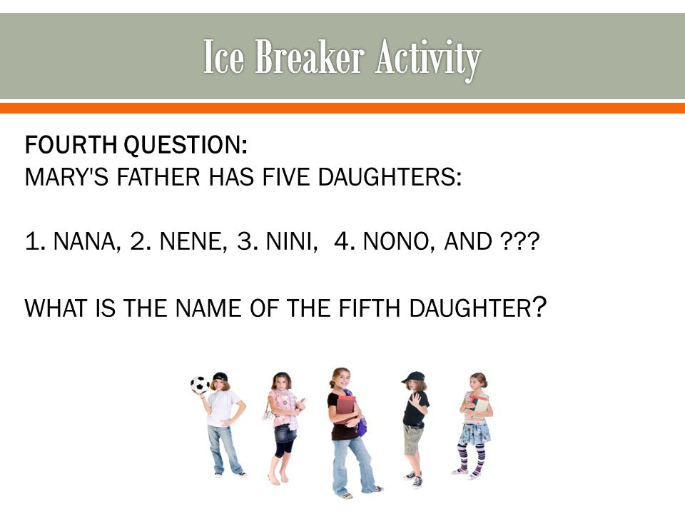 FOURTH QUESTION: MARY'S FATHER HAS FIVE DAUGHTERS: 1. NANA, 2. NENE, 3. NINI, 4. NONO, AND ??? WHAT IS THE NAME OF THE FIFTH DAUGHTER ?