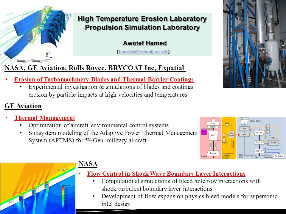 Flow Control in Shock Wave Boundary Layer Interactions Computational simulations of bleed hole row interactions with shock/turbulent boundary layer interactions Development of flow expansion physics bleed models for supersonic inlet design High Temperature Erosion Laboratory Propulsion Simulation Laboratory Awatef Hamed (hameda@ucmail.uc.edu) hameda@ucmail.uc.edu NASA Erosion of Turbomachinery Blades and Thermal Barrier Coatings Experimental investigation & simulations of blades and coatings erosion by particle impacts at high velocities and temperatures NASA, GE Aviation, Rolls Royce, BRYCOAT Inc, Expatial GE Aviation Thermal Management Optimization of aircraft environmental control systems Subsystem modeling of the Adaptive Power Thermal Management System (APTMS) for 5 th Gen.