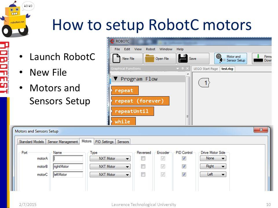 2/7/2015Lawrence Technological University10 Launch RobotC New File Motors and Sensors Setup How to setup RobotC motors