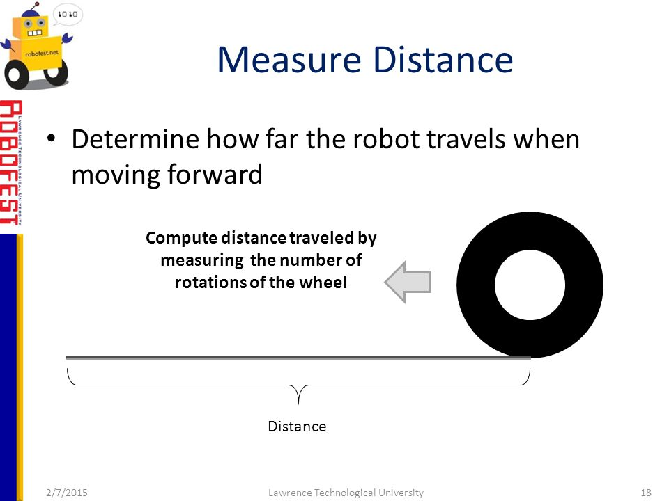 2/7/2015Lawrence Technological University18 Determine how far the robot travels when moving forward Measure Distance Distance Compute distance traveled by measuring the number of rotations of the wheel