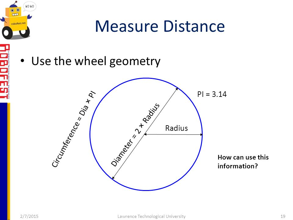 2/7/2015Lawrence Technological University19 Use the wheel geometry Measure Distance PI = 3.14 Circumference = Dia × PI Radius Diameter = 2 × Radius How can use this information?