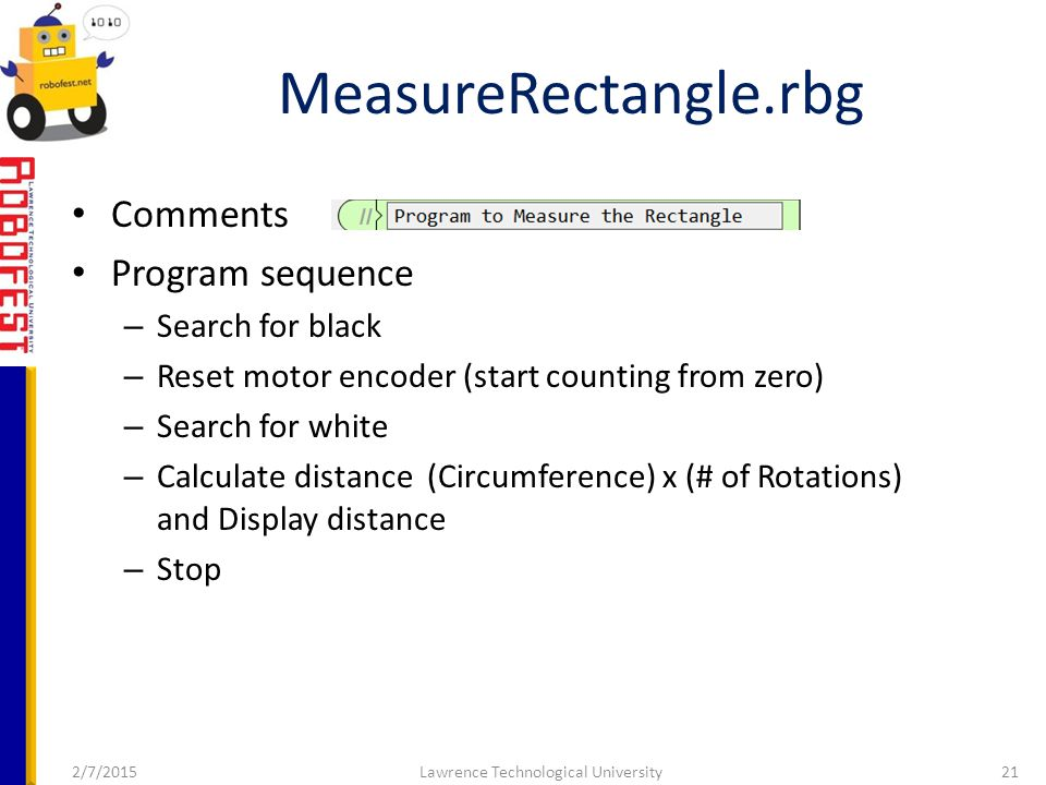 2/7/2015Lawrence Technological University21 Comments Program sequence – Search for black – Reset motor encoder (start counting from zero) – Search for white – Calculate distance (Circumference) x (# of Rotations) and Display distance – Stop MeasureRectangle.rbg