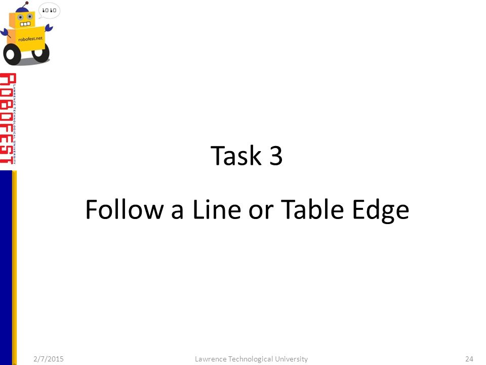 Task 3 Follow a Line or Table Edge 2/7/2015Lawrence Technological University24