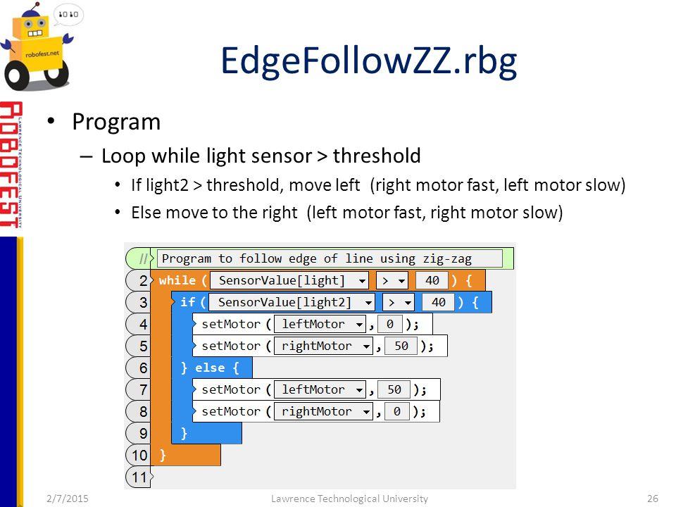 2/7/2015Lawrence Technological University26 Program – Loop while light sensor > threshold If light2 > threshold, move left (right motor fast, left motor slow) Else move to the right (left motor fast, right motor slow) EdgeFollowZZ.rbg